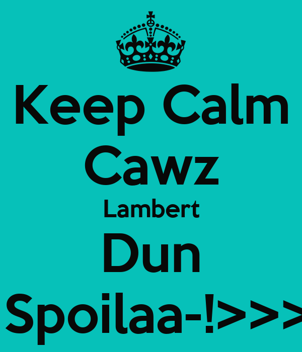 Keep Calm Cawz Lambert Dun  Spoilaa-!>>>