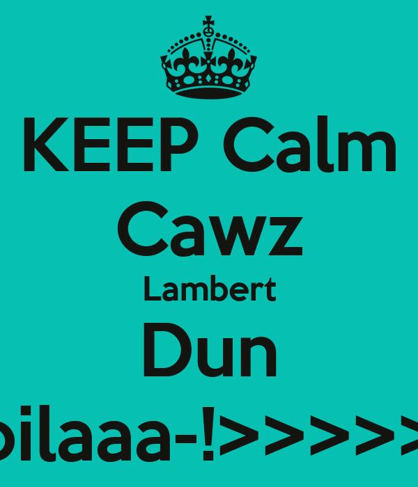 KEEP Calm Cawz Lambert Dun Spoilaaa-!>>>>>>>