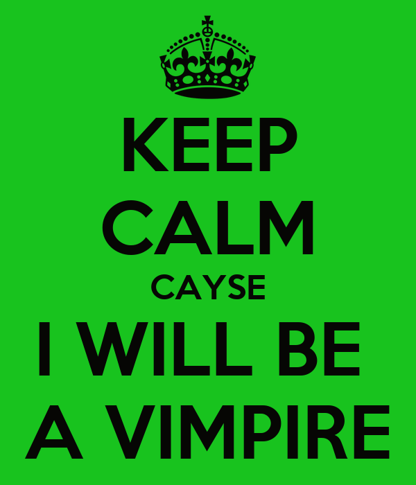 KEEP CALM CAYSE I WILL BE  A VIMPIRE