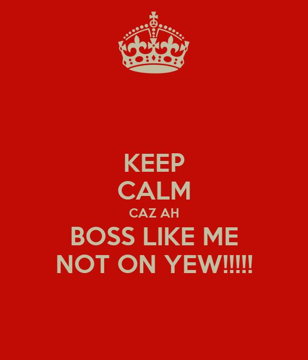 KEEP CALM CAZ AH BOSS LIKE ME NOT ON YEW!!!!!