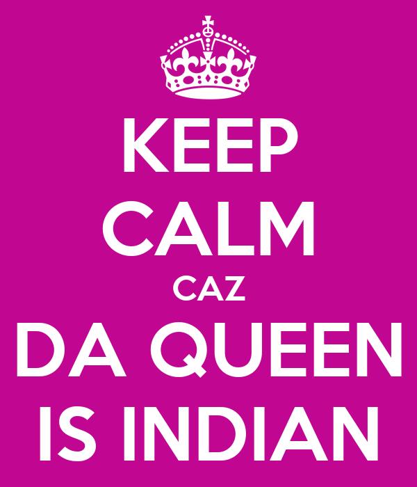 KEEP CALM CAZ DA QUEEN IS INDIAN