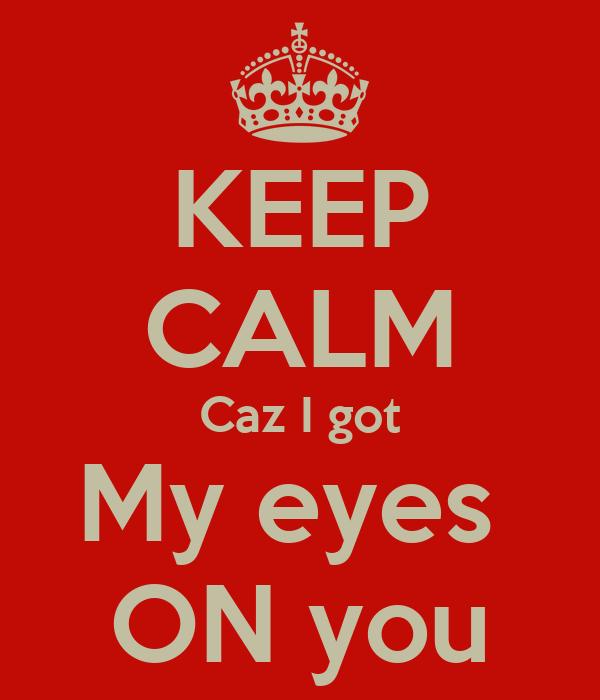 KEEP CALM Caz I got My eyes  ON you