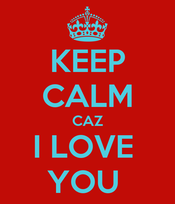 KEEP CALM CAZ I LOVE  YOU