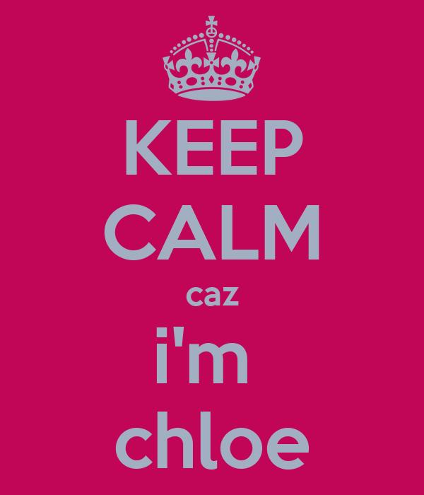 KEEP CALM caz i'm  chloe