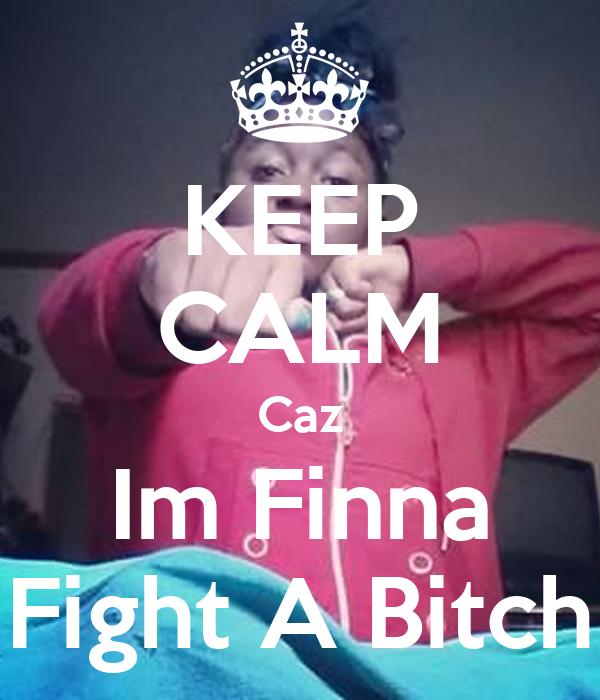 KEEP CALM Caz Im Finna Fight A Bitch