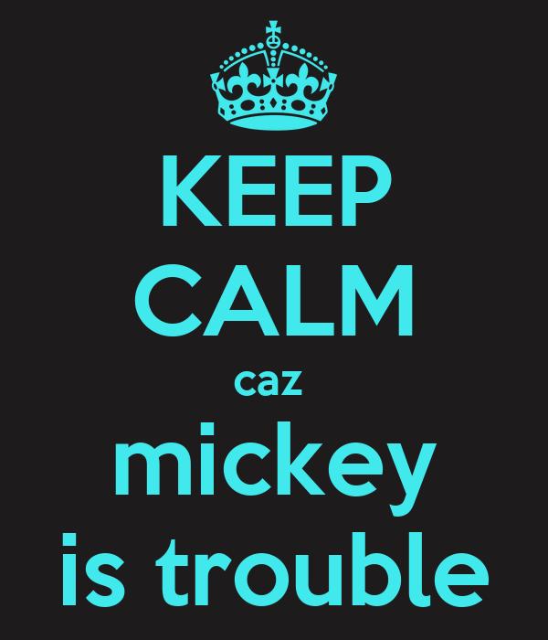 KEEP CALM caz  mickey is trouble