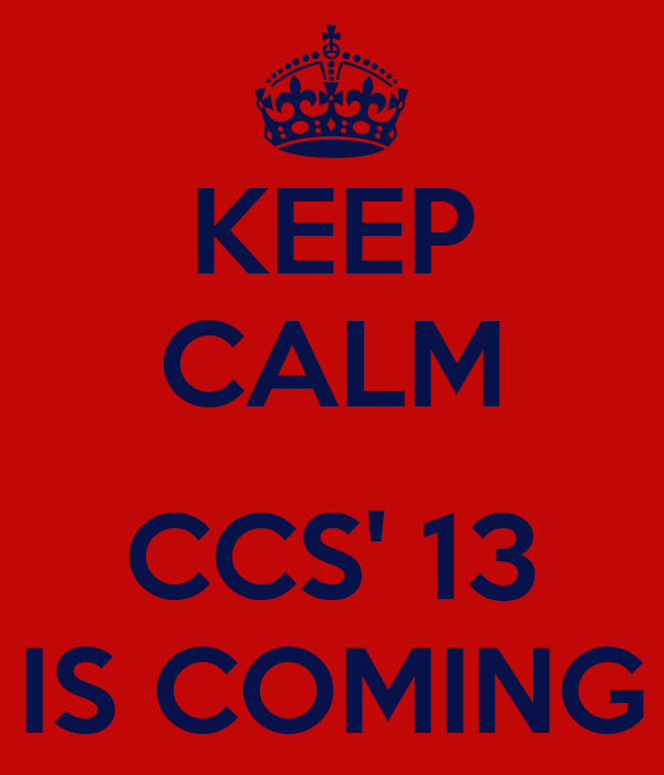 KEEP CALM  CCS' 13 IS COMING