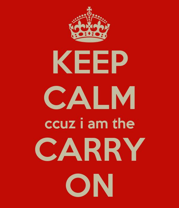 KEEP CALM ccuz i am the CARRY ON