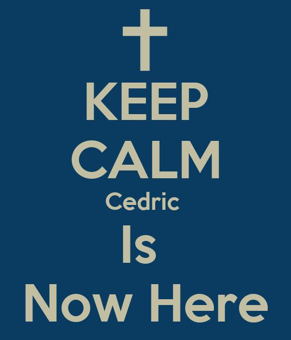 KEEP CALM Cedric  Is  Now Here