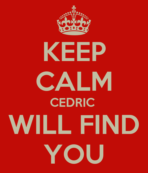 KEEP CALM CEDRIC  WILL FIND YOU