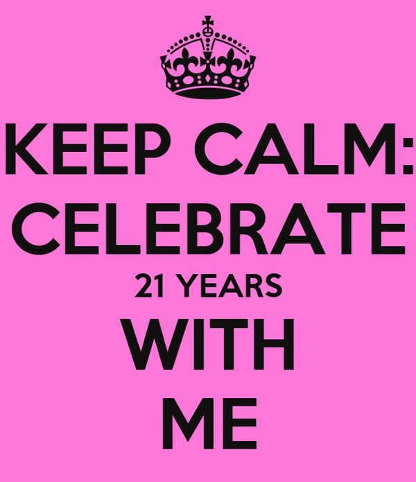 KEEP CALM: CELEBRATE 21 YEARS WITH ME