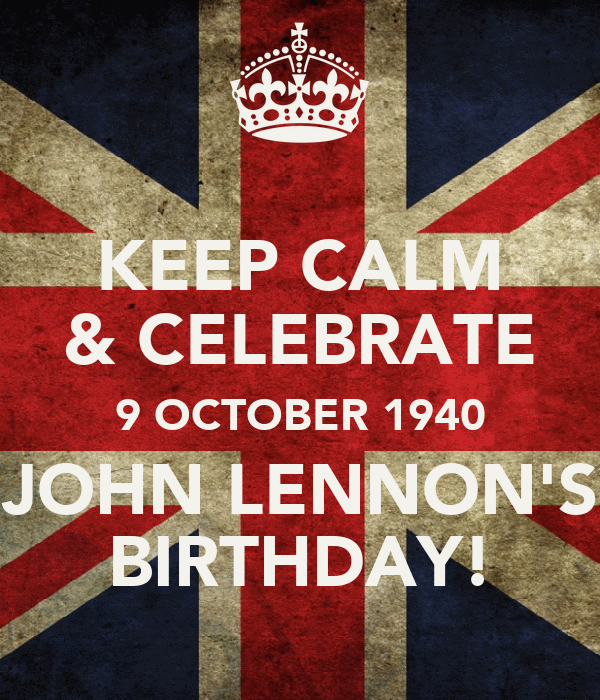 KEEP CALM & CELEBRATE 9 OCTOBER 1940 JOHN LENNON'S BIRTHDAY!