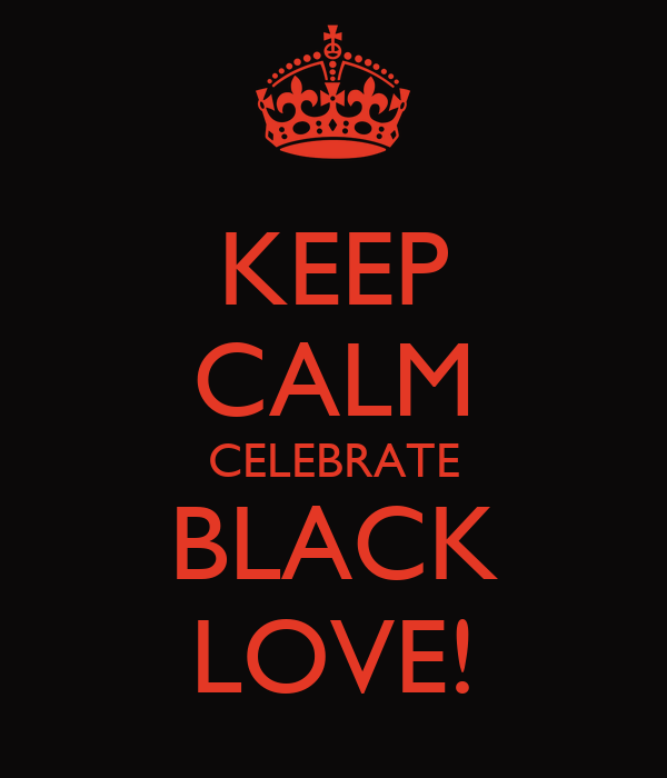 KEEP CALM CELEBRATE BLACK LOVE!