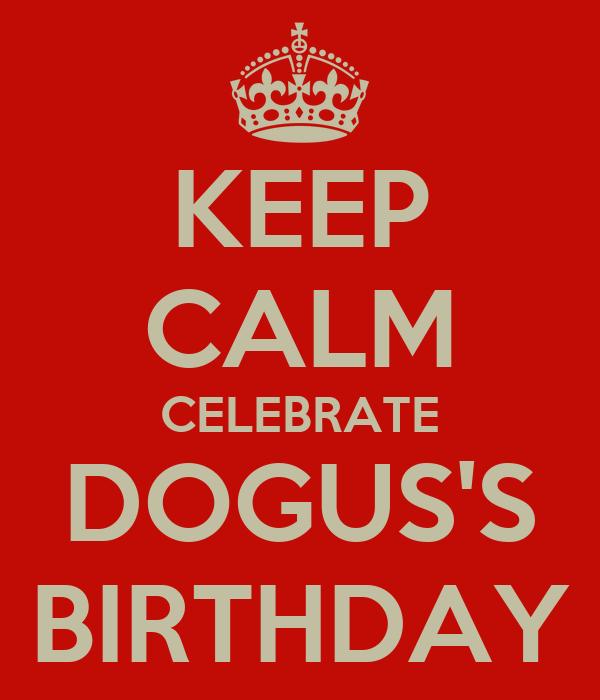 KEEP CALM CELEBRATE DOGUS'S BIRTHDAY