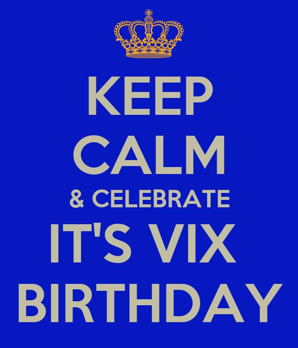 KEEP CALM & CELEBRATE IT'S VIX  BIRTHDAY