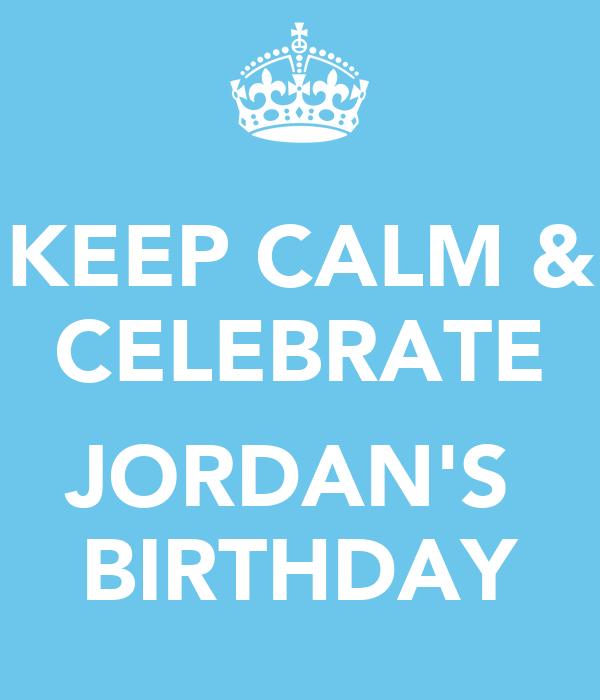 KEEP CALM & CELEBRATE  ♥ JORDAN'S  BIRTHDAY