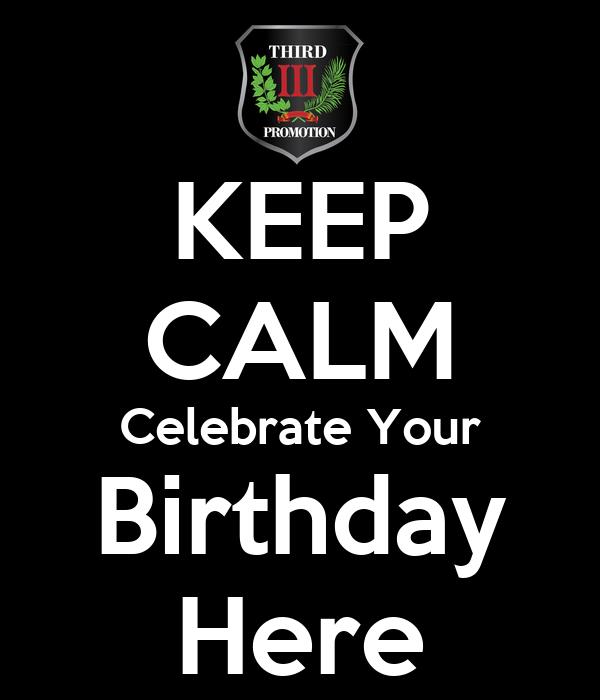 KEEP CALM Celebrate Your Birthday Here