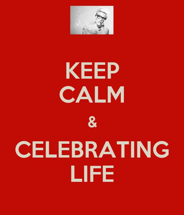 KEEP CALM & CELEBRATING LIFE