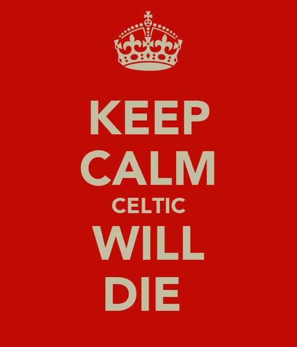 KEEP CALM CELTIC WILL DIE