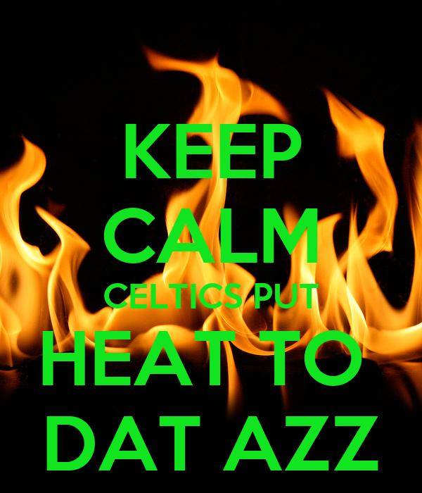 KEEP CALM CELTICS PUT HEAT TO  DAT AZZ