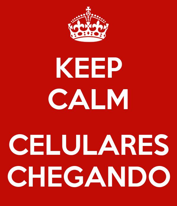 KEEP CALM  CELULARES CHEGANDO