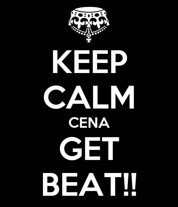 KEEP CALM CENA GET BEAT!!