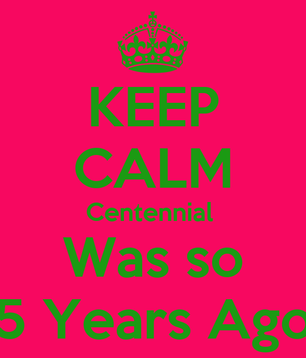 KEEP CALM Centennial  Was so 5 Years Ago