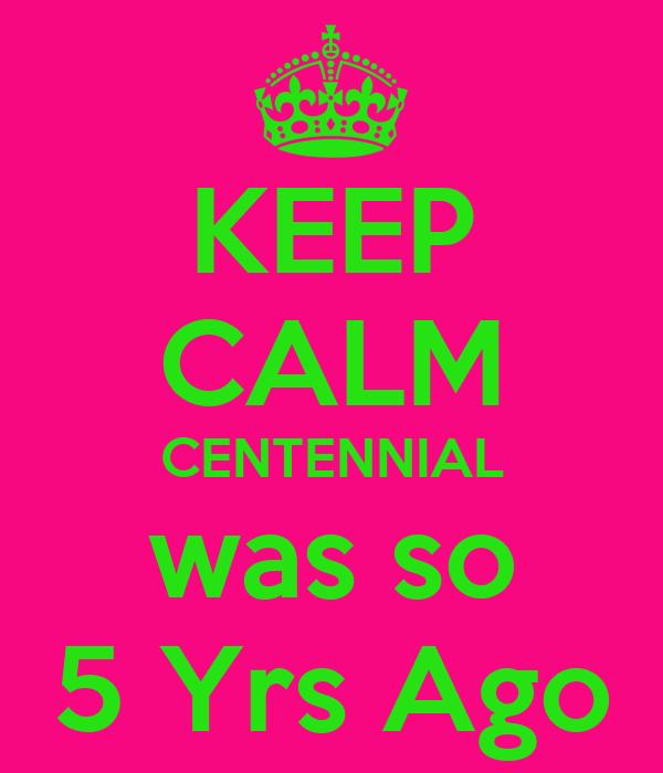 KEEP CALM CENTENNIAL was so 5 Yrs Ago