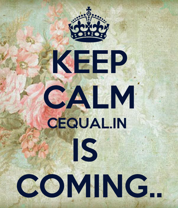 KEEP CALM CEQUAL.IN  IS  COMING..