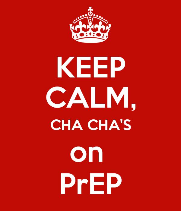 KEEP CALM, CHA CHA'S on  PrEP