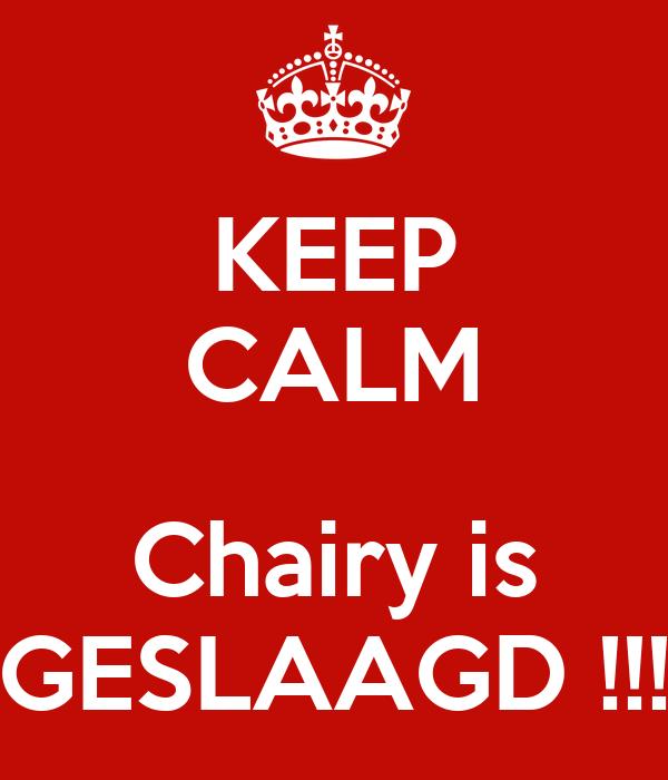 KEEP CALM  Chairy is GESLAAGD !!!