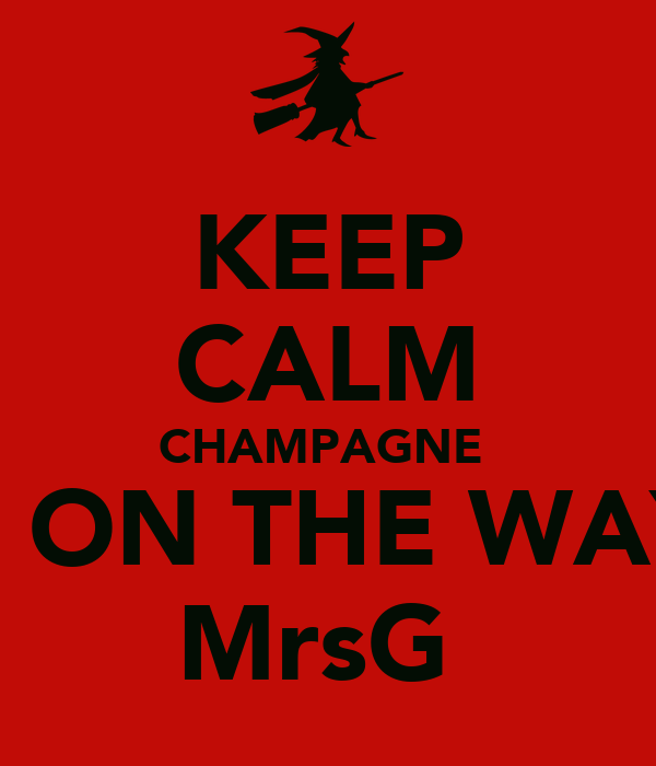 KEEP CALM CHAMPAGNE  IS ON THE WAY  MrsG