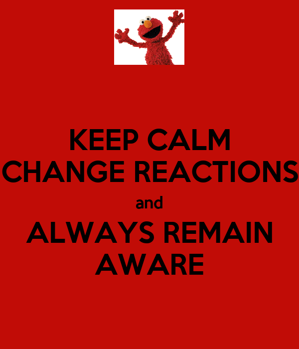KEEP CALM CHANGE REACTIONS and ALWAYS REMAIN AWARE