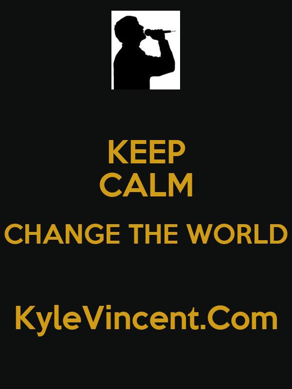 KEEP CALM CHANGE THE WORLD  KyleVincent.Com