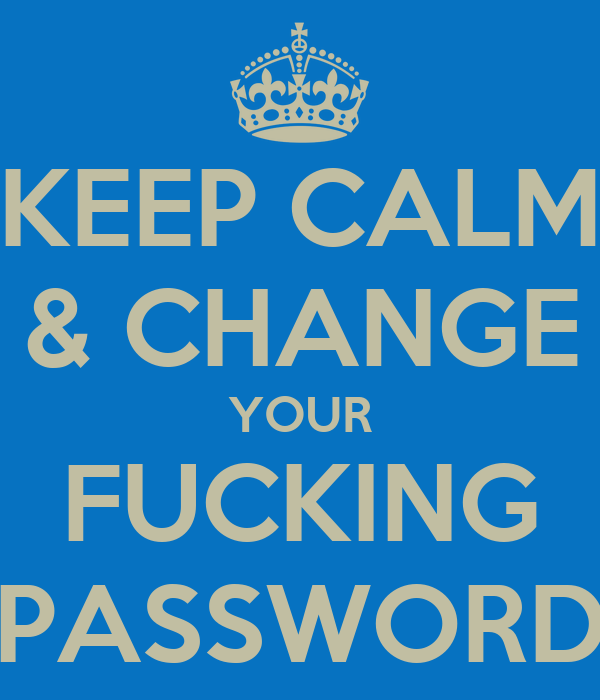 KEEP CALM & CHANGE YOUR FUCKING PASSWORD