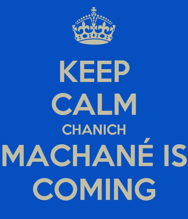 KEEP CALM CHANICH MACHANÉ IS COMING