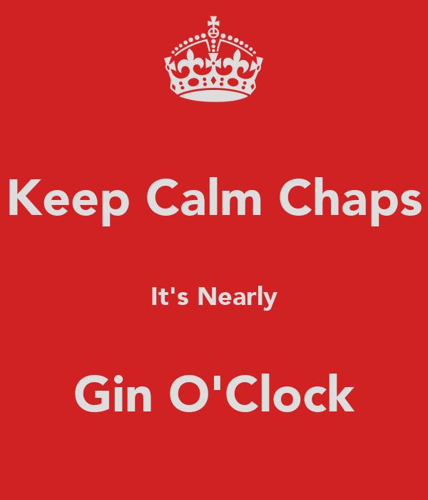 Keep Calm Chaps  It's Nearly  Gin O'Clock