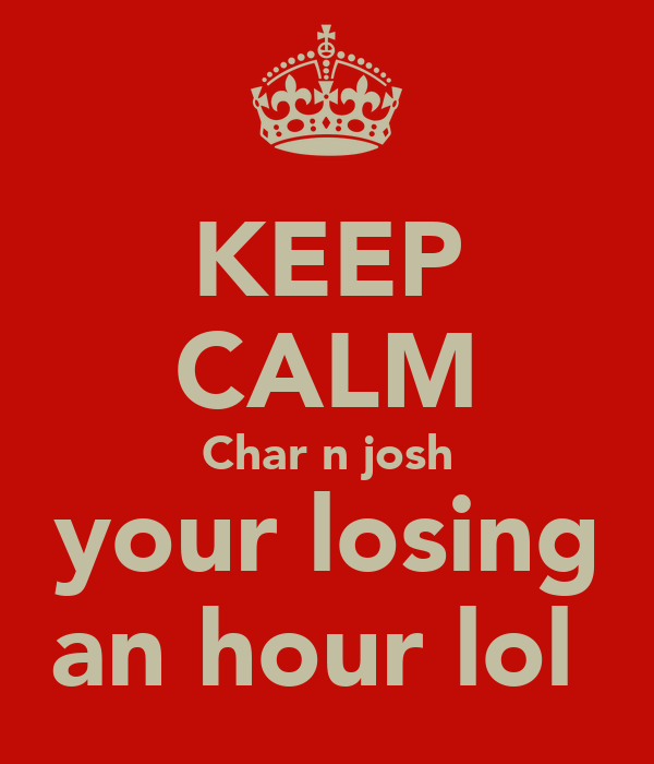 KEEP CALM Char n josh your losing an hour lol