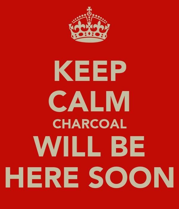 KEEP CALM CHARCOAL WILL BE HERE SOON