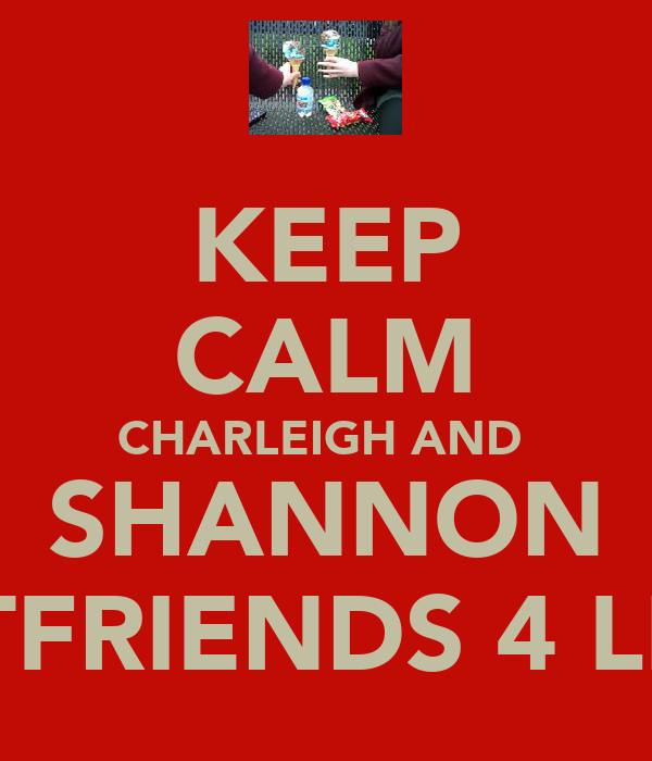 KEEP CALM CHARLEIGH AND  SHANNON BESTFRIENDS 4 LIFE L