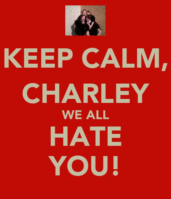 KEEP CALM, CHARLEY WE ALL HATE YOU!