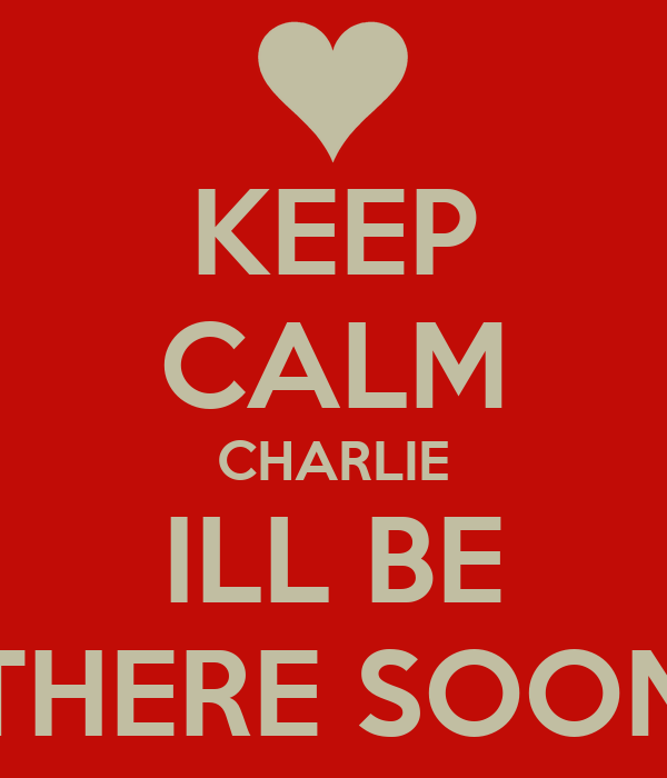 KEEP CALM CHARLIE ILL BE THERE SOON