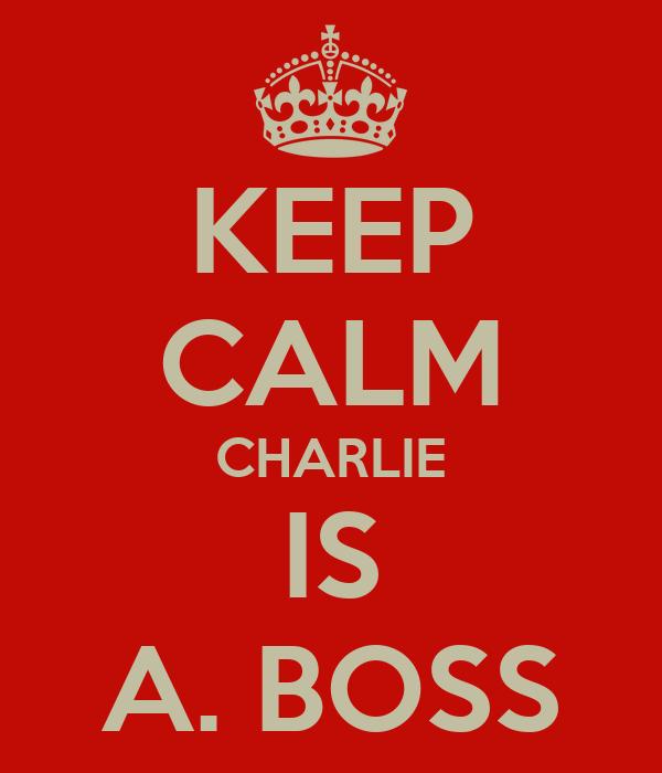 KEEP CALM CHARLIE IS A. BOSS