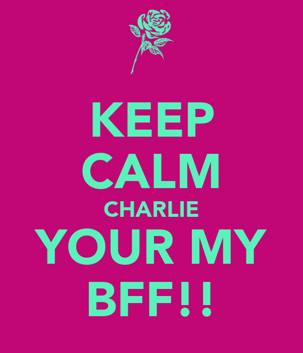 KEEP CALM CHARLIE YOUR MY BFF!!