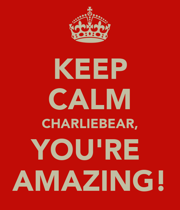 KEEP CALM CHARLIEBEAR, YOU'RE  AMAZING!