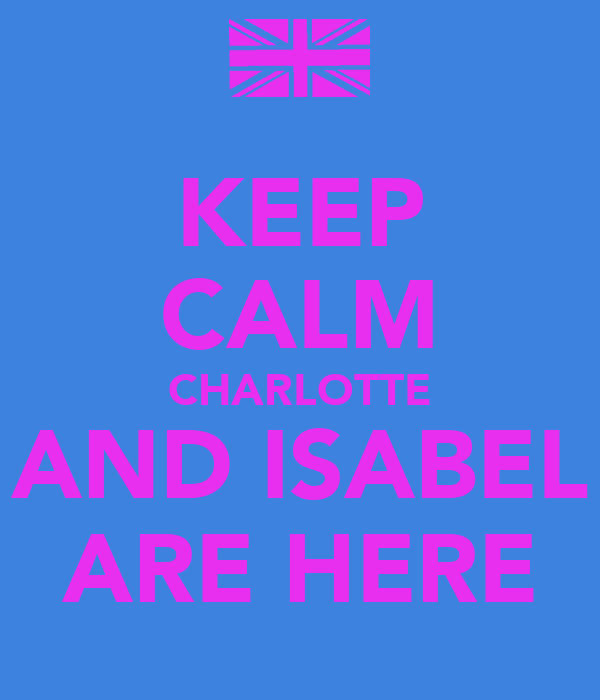 KEEP CALM CHARLOTTE AND ISABEL ARE HERE