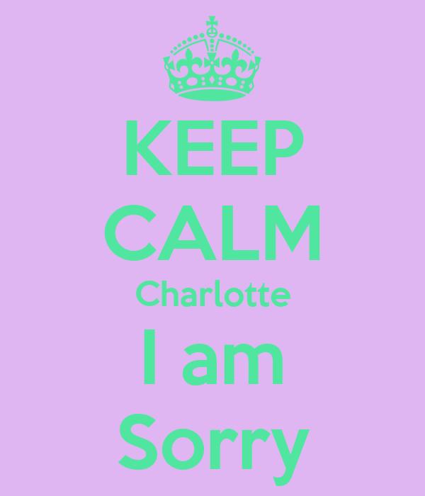 KEEP CALM Charlotte I am Sorry