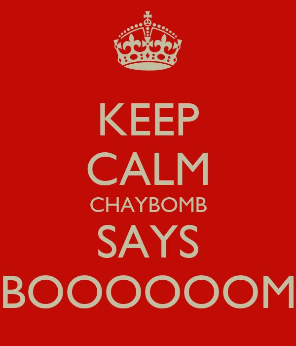 KEEP CALM CHAYBOMB SAYS BOOOOOOM