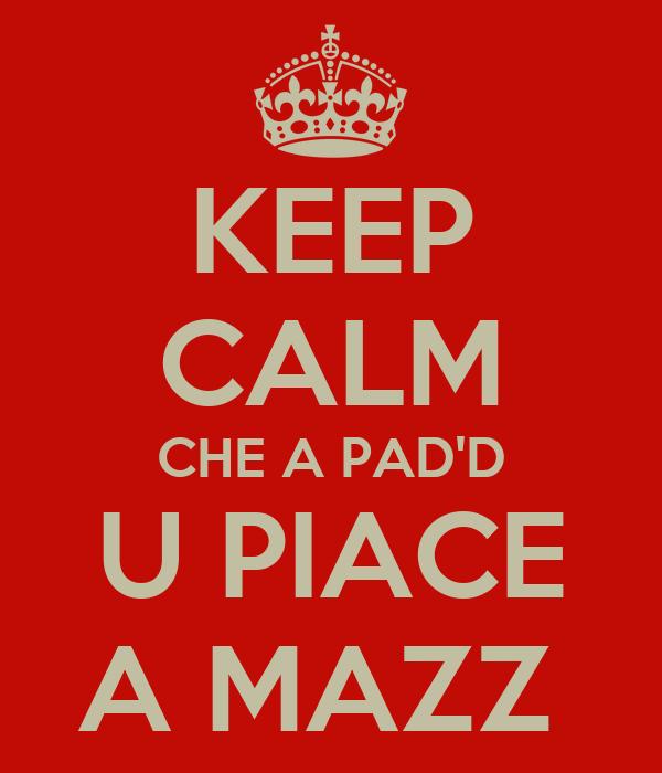 KEEP CALM CHE A PAD'D U PIACE A MAZZ