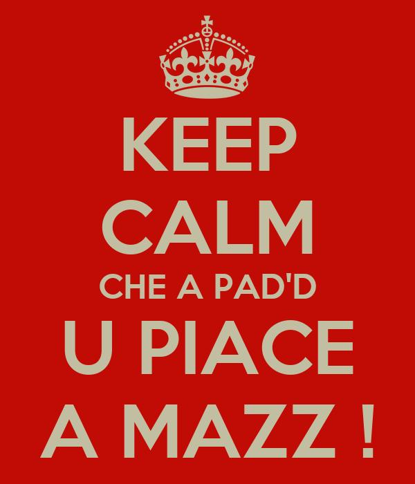 KEEP CALM CHE A PAD'D U PIACE A MAZZ !